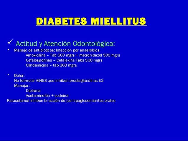 DIABETES MIELLITUS Actitud y Atención Odontológica:• Manejo de antibióticos: Infección por anaerobiosAmoxicilina – Tab 50...