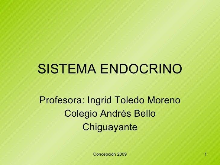 SISTEMA ENDOCRINO Profesora: Ingrid Toledo Moreno Colegio Andrés Bello Chiguayante Concepción 2009
