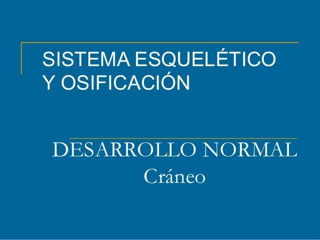DESARROLLO NORMAL Cráneo SISTEMA ESQUELÉTICO Y OSIFICACIÓN