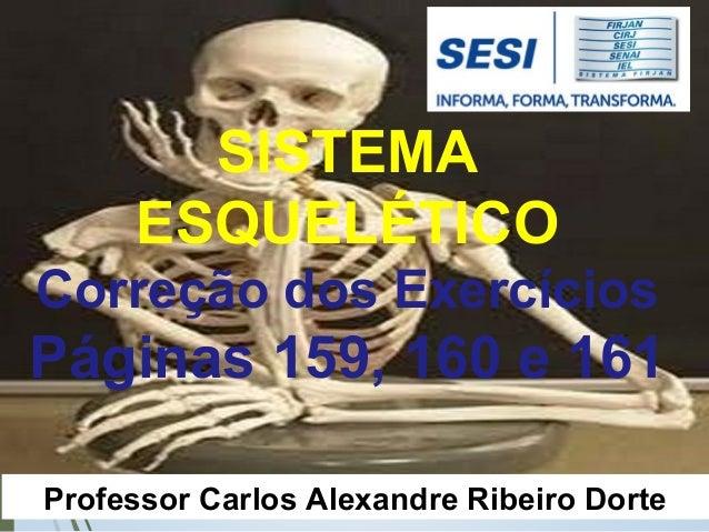 Professor Carlos Alexandre Ribeiro Dorte SISTEMA ESQUELÉTICO Correção dos Exercícios Páginas 159, 160 e 161