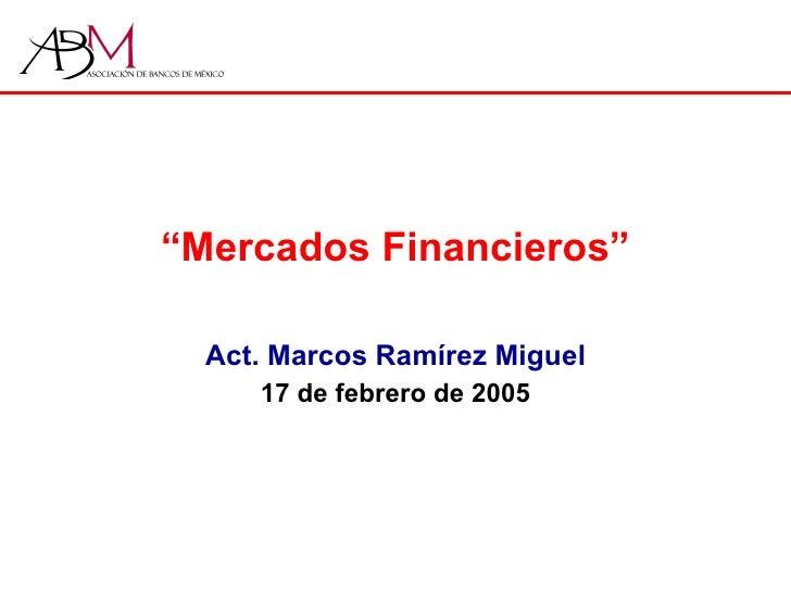 """"""" Mercados Financieros"""" Act. Marcos Ramírez Miguel 17 de febrero de 2005"""