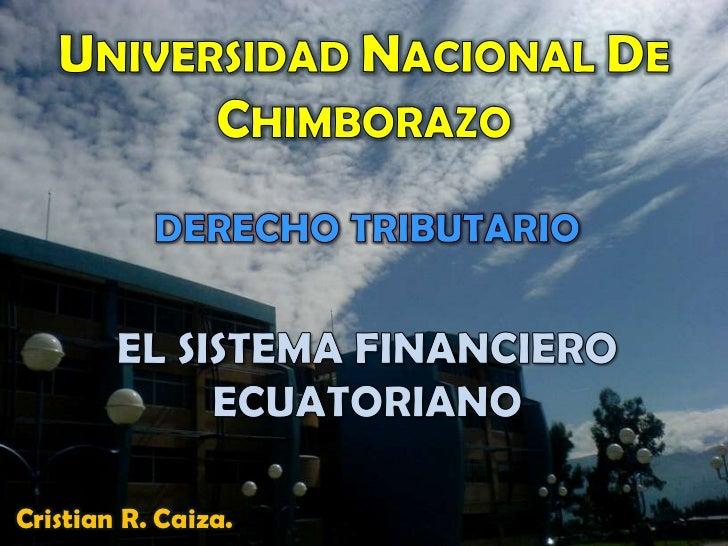 UNIVERSIDAD NACIONAL DE CHIMBORAZO DERECHO TRIBUTARIO EL SISTEMA FINANCIERO ECUATORIANO Cristian R. Caiza.