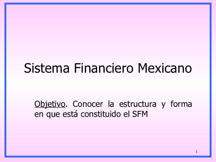 Sistema Financiero Mexicano Objetivo . Conocer la estructura y forma en que está constituido el SFM