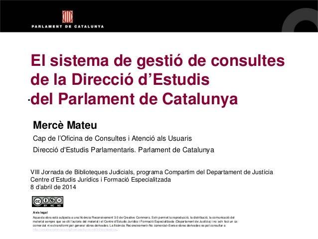 . El sistema de gestió de consultes de la Direcció d'Estudis del Parlament de Catalunya Mercè Mateu Cap de l'Oficina de Co...
