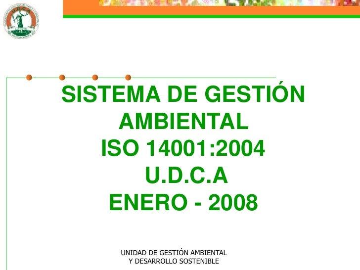 SISTEMA DE GESTIÓN      AMBIENTAL    ISO 14001:2004        U.D.C.A     ENERO - 2008      UNIDAD DE GESTIÓN AMBIENTAL      ...