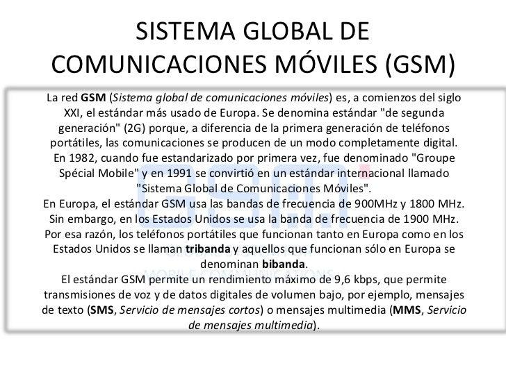SISTEMA GLOBAL DE COMUNICACIONES MÓVILES (GSM)<br />La red GSM (Sistema global de comunicaciones móviles) es, a comienzos ...