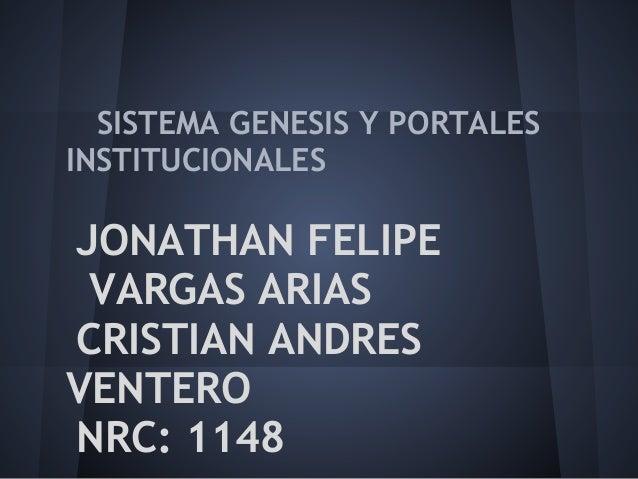 SISTEMA GENESIS Y PORTALES INSTITUCIONALES JONATHAN FELIPE VARGAS ARIAS CRISTIAN ANDRES VENTERO NRC: 1148