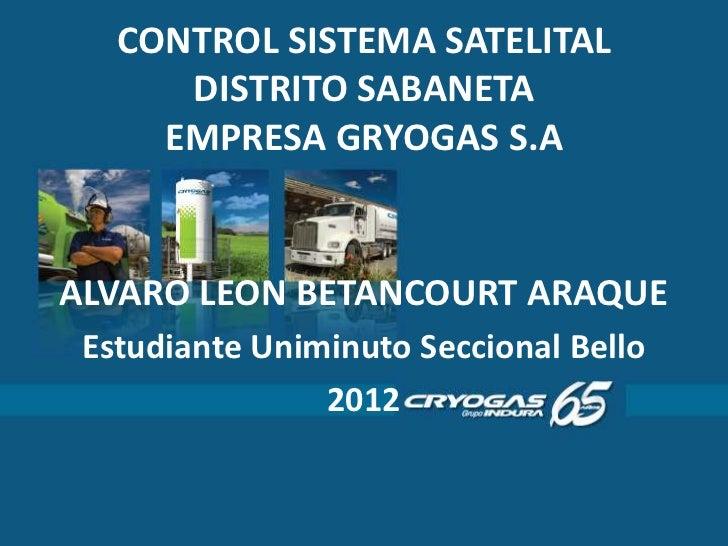 CONTROL SISTEMA SATELITAL      DISTRITO SABANETA     EMPRESA GRYOGAS S.AALVARO LEON BETANCOURT ARAQUE Estudiante Uniminuto...