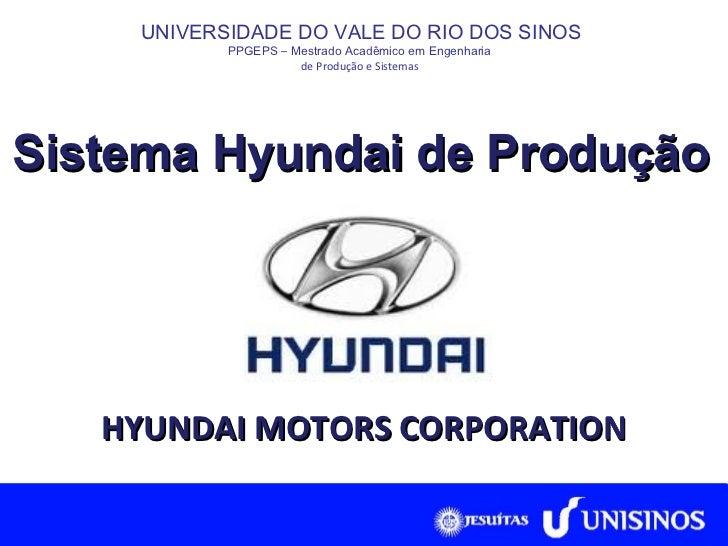 Sistema Hyundai de Produção UNIVERSIDADE DO VALE DO RIO DOS SINOS PPGEPS  –  Mestrado Acadêmico em Engenharia  de Produção...