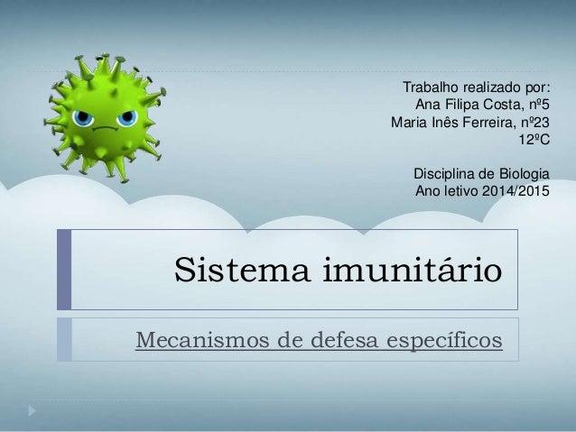 Sistema imunitário Mecanismos de defesa específicos Trabalho realizado por: Ana Filipa Costa, nº5 Maria Inês Ferreira, nº2...
