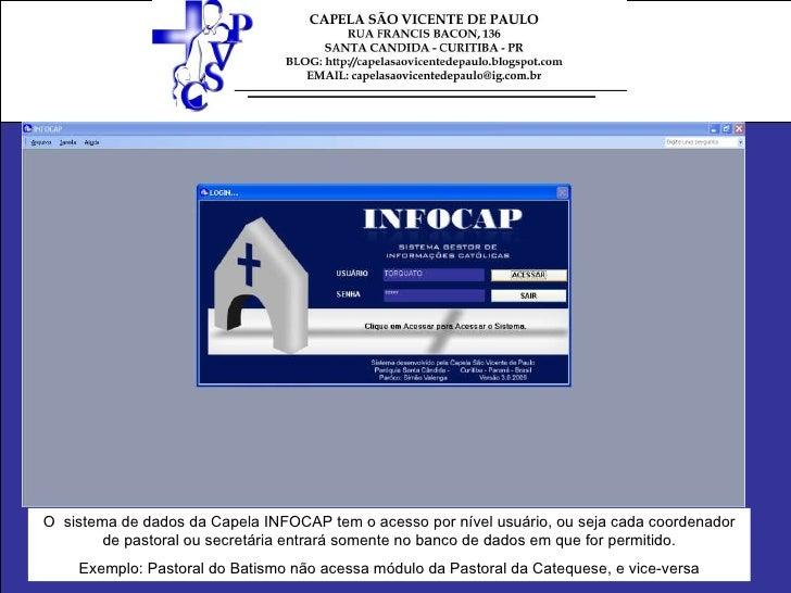 O  sistema de dados da Capela INFOCAP tem o acesso por nível usuário, ou seja cada coordenador de pastoral ou secretária e...