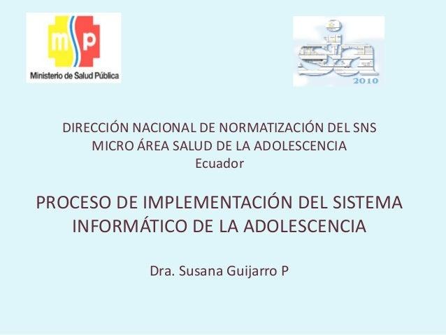 DIRECCIÓN NACIONAL DE NORMATIZACIÓN DEL SNS MICRO ÁREA SALUD DE LA ADOLESCENCIA Ecuador PROCESO DE IMPLEMENTACIÓN DEL SIST...