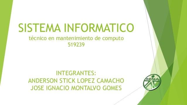 SISTEMA INFORMATICO técnico en mantenimiento de computo 519239 INTEGRANTES: ANDERSON STICK LOPEZ CAMACHO JOSE IGNACIO MONT...