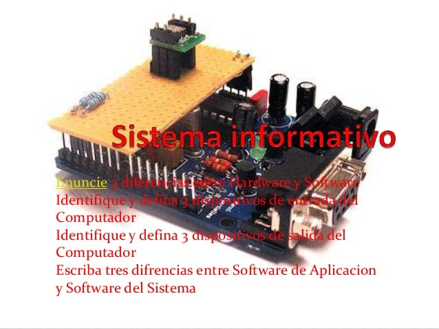 Enuncie 3 diferencias entre Hardware y SoftwareIdentifique y defina 3 dispositivos de entrada delComputadorIdentifique y d...