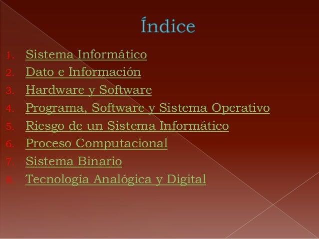 1. Sistema Informático 2. Dato e Información 3. Hardware y Software 4. Programa, Software y Sistema Operativo 5. Riesgo de...