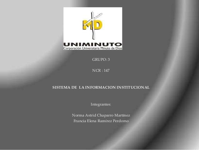GRUPO: 3 NCR : 147 SISTEMA DE LA INFORMACION INSTITUCIONAL Integrantes: Norma Astrid Chaparro Martínez Francia Elena Ramír...