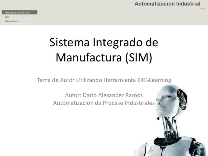 Sistema Integrado de Manufactura (SIM)<br />Tema de Autor Utilizando Herramienta EXE-Learning<br />Autor: Darío Alexander ...