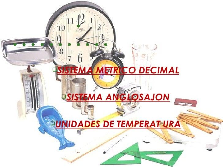  <ul><ul><li>SISTEMA METRICO DECIMAL </li></ul></ul><ul><ul><li>SISTEMA ANGLOSAJON </li><...