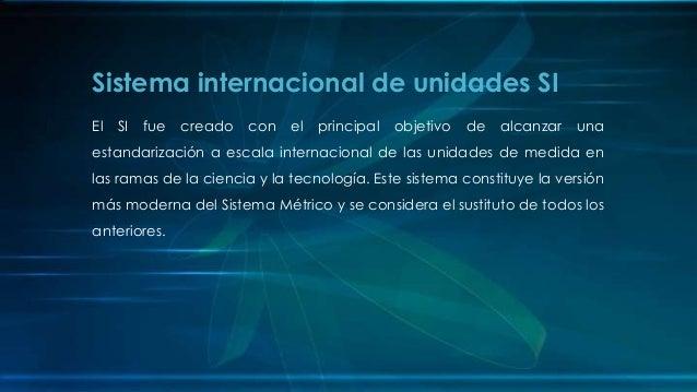 El SI fue creado con el principal objetivo de alcanzar una estandarización a escala internacional de las unidades de medid...