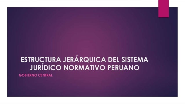 ESTRUCTURA JERÁRQUICA DEL SISTEMA   JURÍDICO NORMATIVO PERUANOGOBIERNO CENTRAL