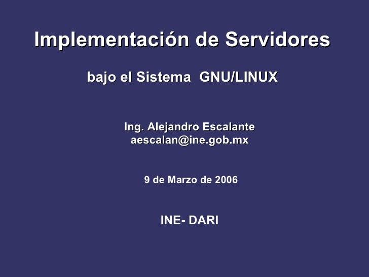 Implementación de Servidores    bajo el Sistema GNU/LINUX        Ing. Alejandro Escalante         aescalan@ine.gob.mx     ...