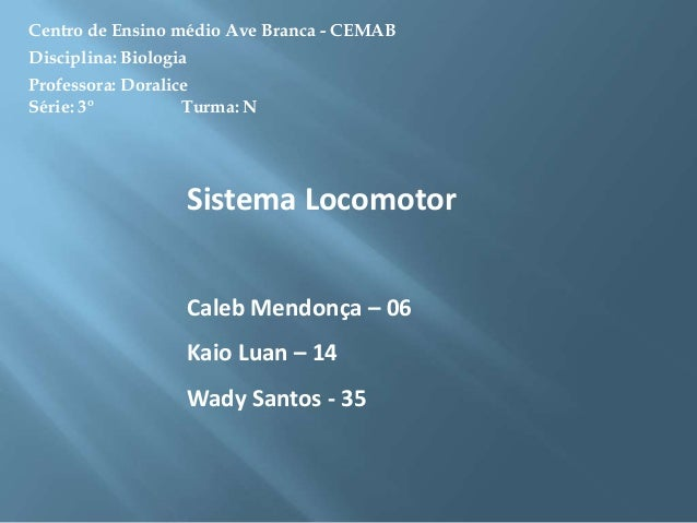 Centro de Ensino médio Ave Branca - CEMAB Disciplina: Biologia  Professora: Doralice Série: 3º Turma: N  Sistema Locomotor...