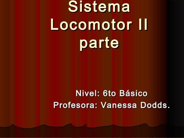 SistemaSistema Locomotor IILocomotor II parteparte Nivel: 6to BásicoNivel: 6to Básico ProfProfesora: Vanessa Doddsesora: V...