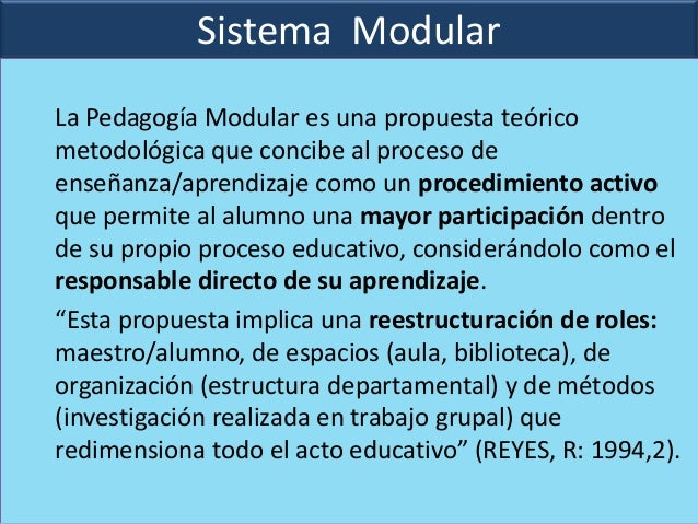 Sistema ModularLa Pedagogía Modular es una propuesta teóricometodológica que concibe al proceso deenseñanza/aprendizaje co...