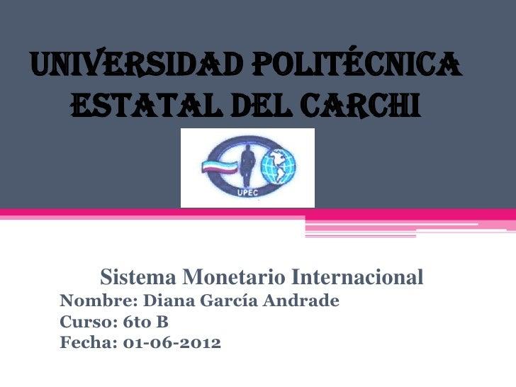 Universidad Politécnica  Estatal del Carchi     Sistema Monetario Internacional Nombre: Diana García Andrade Curso: 6to B ...