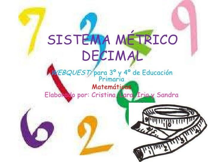 SISTEMA MÉTRICO    DECIMAL WEBQUEST: para 3º y 4º de Educación                 Primaria               MatemáticasElaborado...