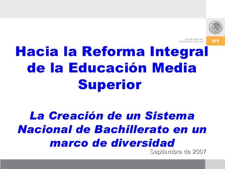 Hacia la Reforma Integral de la Educación Media Superior  La Creación de un Sistema Nacional de Bachillerato en un marco d...