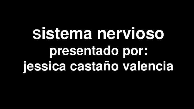 Sistema nervioso presentado por: jessica castaño valencia