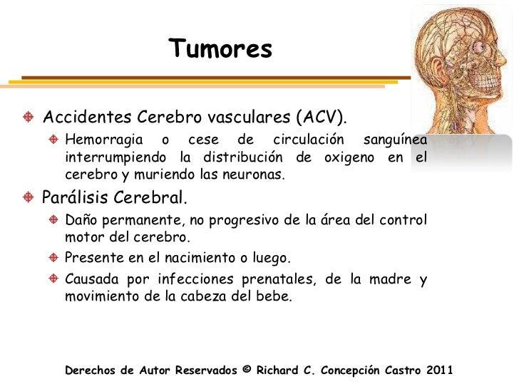 TumoresAccidentes Cerebro vasculares (ACV).  Hemorragia o cese de circulación sanguínea  interrumpiendo la distribución de...