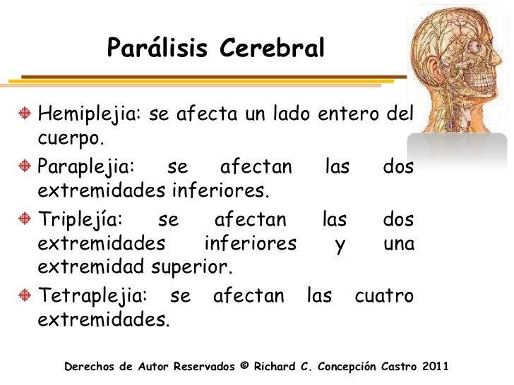Parálisis CerebralHemiplejia: se afecta un lado entero delcuerpo.Paraplejia:   se    afectan    las  dosextremidades infer...