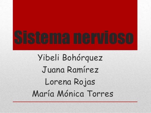Sistema nervioso   Yibeli Bohórquez    Juana Ramírez     Lorena Rojas  María Mónica Torres