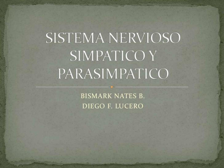 BISMARK NATES B.<br />DIEGO F. LUCERO<br />SISTEMA NERVIOSO SIMPATICO Y PARASIMPATICO<br />