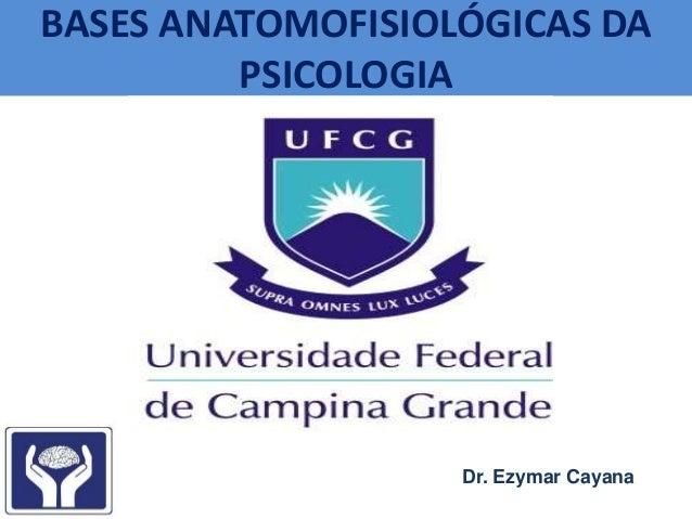 BASES ANATOMOFISIOLÓGICAS DA PSICOLOGIA Dr. Ezymar Cayana