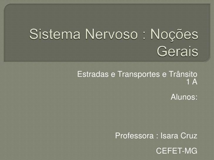 Sistema Nervoso : Noções Gerais<br />Estradas e Transportes e Trânsito <br />1 A<br />Alunos:<br />Professora : Isara Cruz...