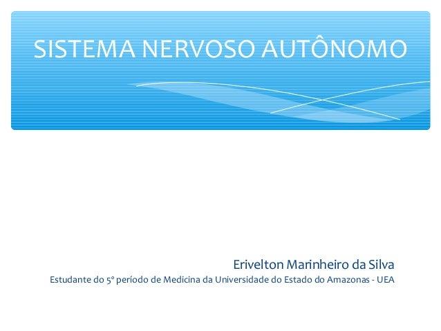 SISTEMA NERVOSO AUTÔNOMO  Erivelton Marinheiro da Silva Estudante do 5º período de Medicina da Universidade do Estado do A...