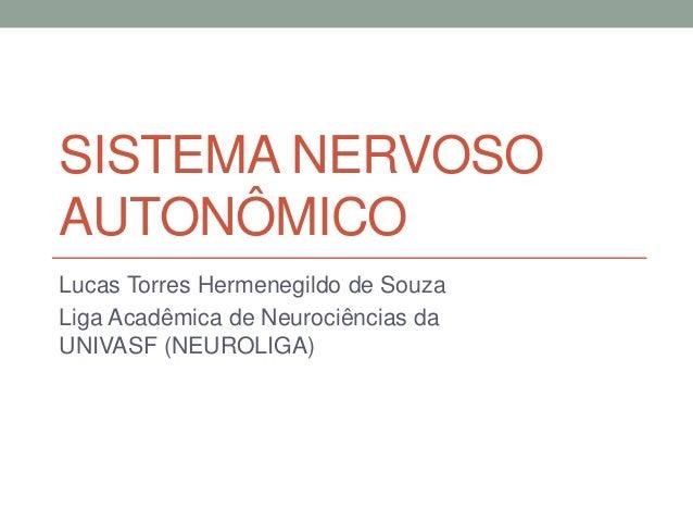 SISTEMA NERVOSO AUTONÔMICO Lucas Torres Hermenegildo de Souza Liga Acadêmica de Neurociências da UNIVASF (NEUROLIGA)