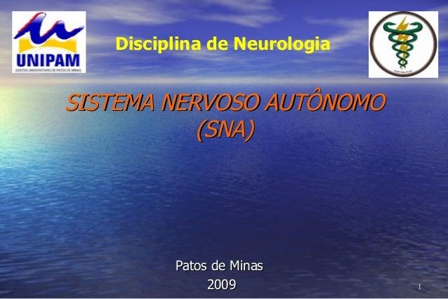 11 SISTEMA NERVOSO AUTÔNOMOSISTEMA NERVOSO AUTÔNOMO (SNA)(SNA) Patos de MinasPatos de Minas 20092009 Disciplina de Neurolo...