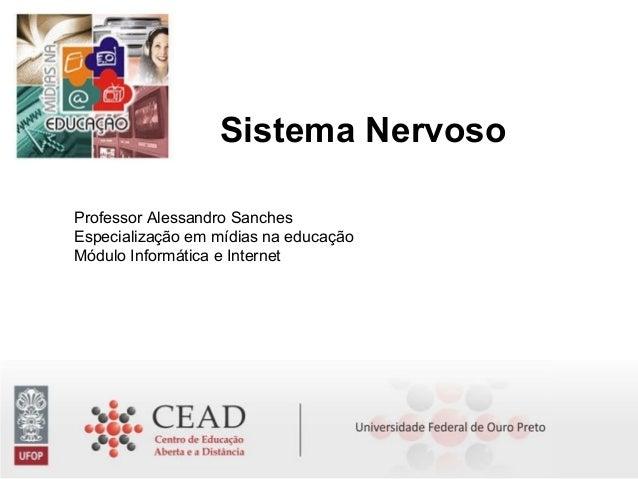Sistema Nervoso Professor Alessandro Sanches Especialização em mídias na educação Módulo Informática e Internet