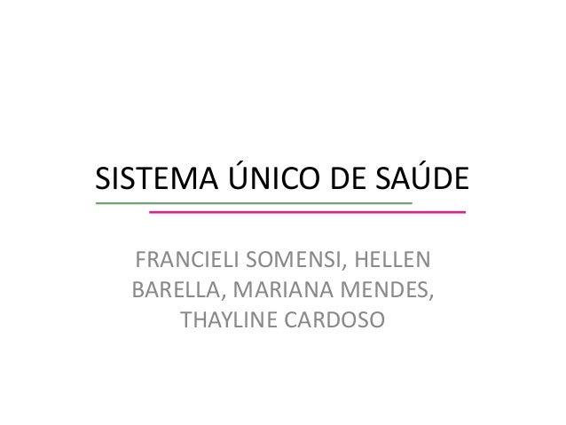 SISTEMA ÚNICO DE SAÚDE FRANCIELI SOMENSI, HELLEN BARELLA, MARIANA MENDES, THAYLINE CARDOSO
