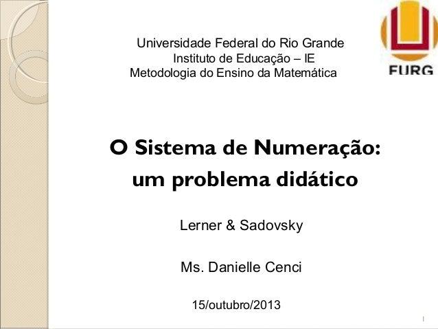Universidade Federal do Rio Grande Instituto de Educação – IE Metodologia do Ensino da Matemática 1 Lerner & Sadovsky Ms. ...