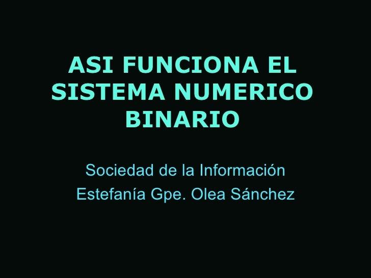 ASI   FUNCIONA EL SISTEMA NUME R ICO BINARIO Sociedad de la Informaci ón Estefan ía Gpe. Olea Sánchez