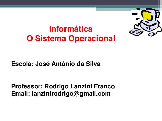 Informática    O Sistema OperacionalEscola: José Antônio da SilvaProfessor: Rodrigo Lanzini FrancoEmail: lanzinirodrigo@gm...
