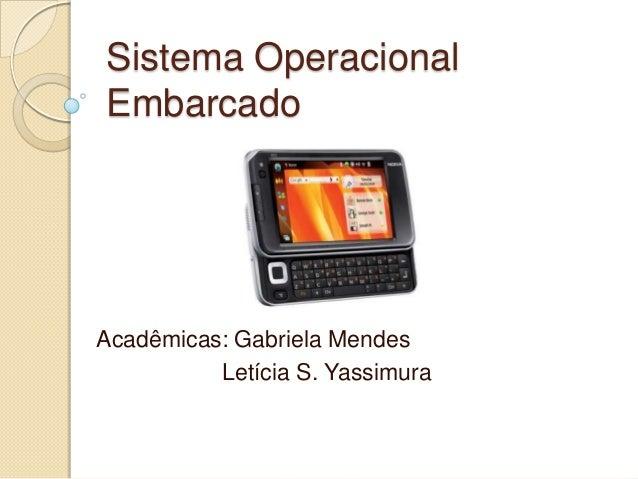 Sistema OperacionalEmbarcadoAcadêmicas: Gabriela Mendes          Letícia S. Yassimura