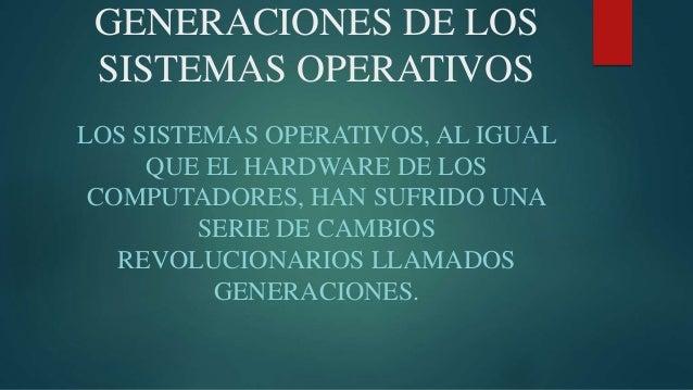GENERACIONES DE LOS SISTEMAS OPERATIVOS LOS SISTEMAS OPERATIVOS, AL IGUAL QUE EL HARDWARE DE LOS COMPUTADORES, HAN SUFRIDO...
