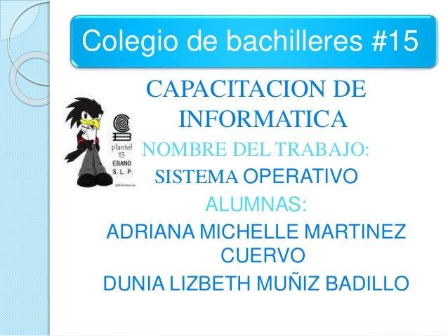 Colegio de bachilleres #15 CAPACITACION DE INFORMATICA NOMBRE DEL TRABAJO: SISTEMA OPERATIVO ALUMNAS: ADRIANA MICHELLE MAR...