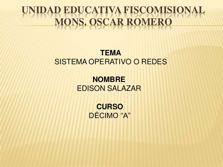 UNIDAD EDUCATIVA FISCOMISIONALMONS. OSCAR ROMERO<br />TEMA<br />SISTEMA OPERATIVO O REDES<br />NOMBRE<br />EDISON SALAZAR<...